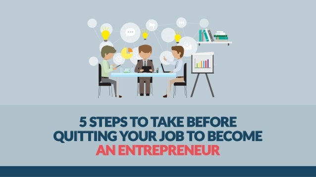 5 STEPS TO TAKE BEFORE QUITTING YOUR JOB TO BECOME AN ENTREPRENEUR