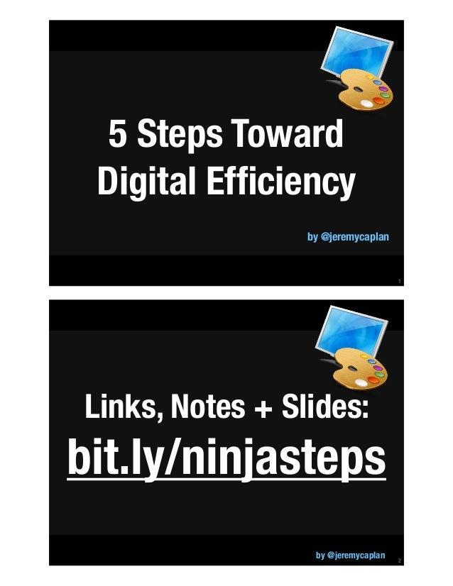 !1 5 Steps Toward Digital Efficiency by @jeremycaplan !2 Links, Notes + Slides: bit.ly/ninjasteps by @jeremycaplan