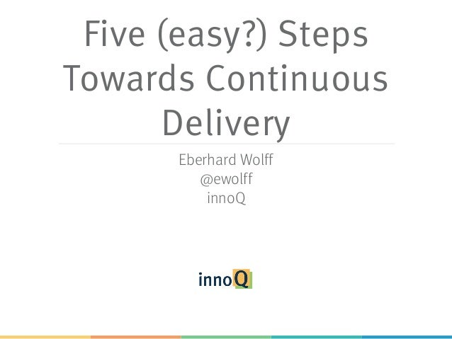 Five (easy?) Steps Towards Continuous Delivery Eberhard Wolff @ewolff innoQ