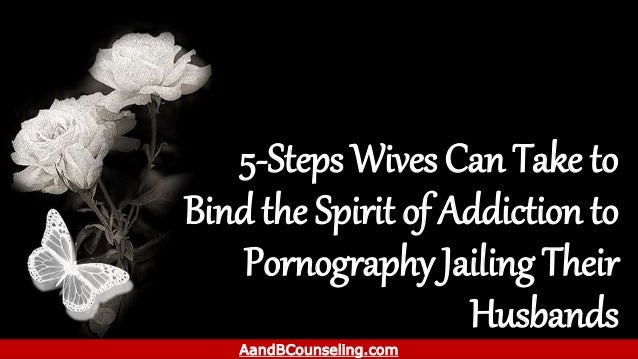5-Steps Wives Can Take to Bind the Spirit of Addiction to Pornography Jailing Their Husbands AandBCounseling.com