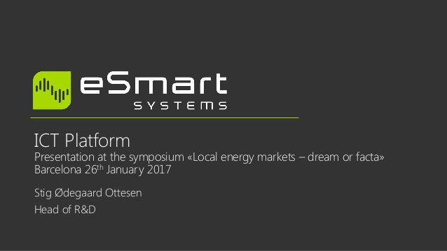 ICT Platform Presentation at the symposium «Local energy markets – dream or facta» Barcelona 26th January 2017 Stig Ødegaa...