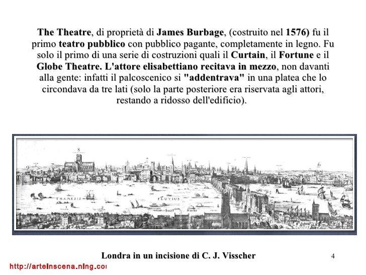 The Theatre , di proprietà di  James Burbage , (costruito nel  1576)  fu il primo  teatro pubblico  con pubblico pagante, ...