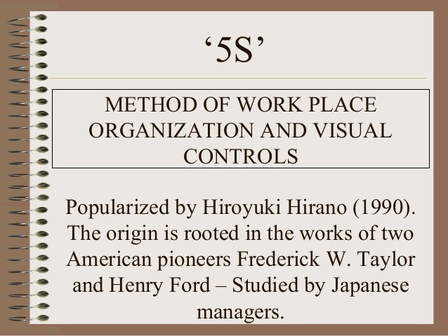 '5S'METHOD OF WORK PLACEORGANIZATION AND VISUALCONTROLSPopularized by Hiroyuki Hirano (1990).The origin is rooted in the w...
