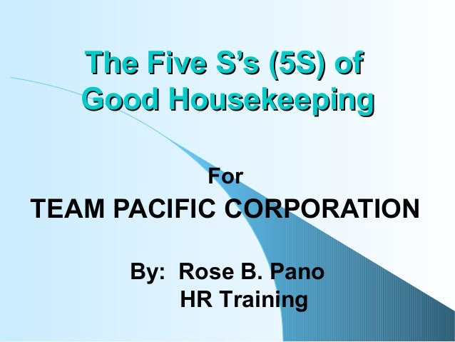 The Five S's (5S) of Good Housekeeping For  TEAM PACIFIC CORPORATION By: Rose B. Pano HR Training