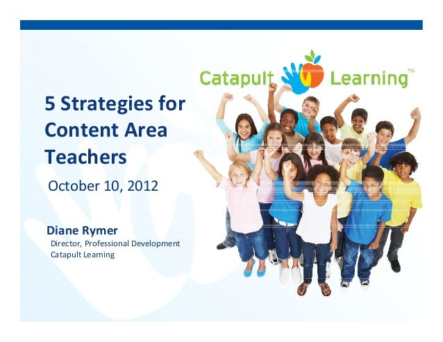 5 Strategies for5 Strategies for  Content Area  hTeachers October 10, 2012, Diane Rymery Director, Professional Developmen...