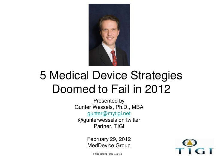 5 Medical Device Strategies  Doomed to Fail in 2012             Presented by      Gunter Wessels, Ph.D., MBA          gunt...