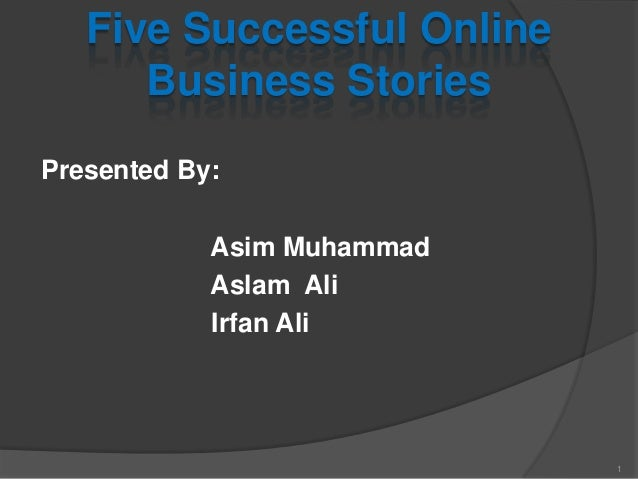 Five Successful Online Business Stories Presented By: Asim Muhammad Aslam Ali Irfan Ali 1