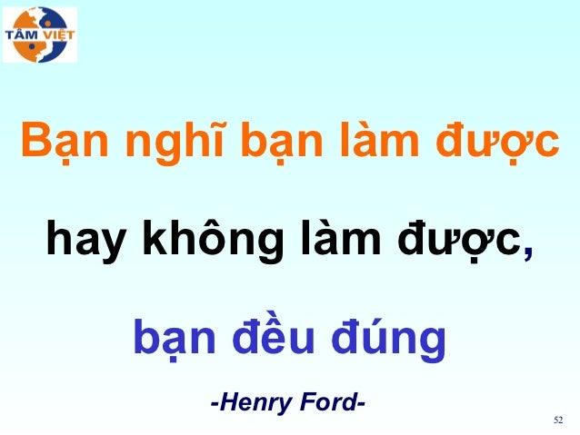 Bạn nghĩ bạn làm đượchay không làm được,    bạn đều đúng       -Henry Ford-                      52