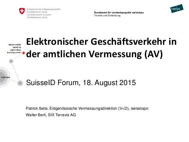 Elektronischer Geschäftsverkehr in der amtlichen Vermessung (AV) SuisseID Forum, 18. August 2015 Patrick Ibele, Eidgenössi...