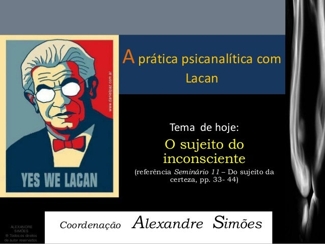 A prática psicanalítica com Lacan  Coordenação Alexandre Simões  Tema de hoje:  O sujeito do inconsciente  (referência Sem...