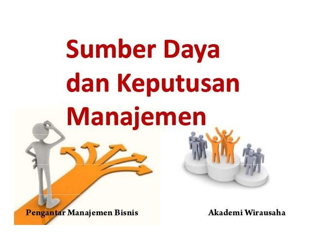 S bS b DDSumberSumber DayaDaya dd KKdandan KeputusanKeputusan ManajemenManajemen Pengantar Manajemen Bisnis Akademi Wiraus...