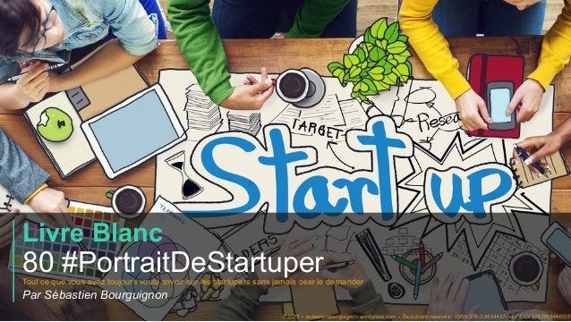 #PortraitDeStartuper 1 Livre Blanc 80 #PortraitDeStartuperTout ce que vous avez toujours voulu savoir sur les startupers s...