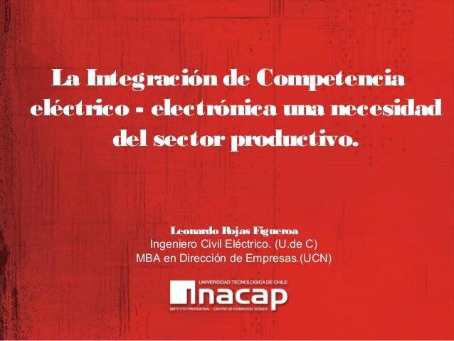 La Integración de Competencia eléctrico - electrónica una necesidad del sector productivo.  Leonardo Rojas Figueroa Ingeni...