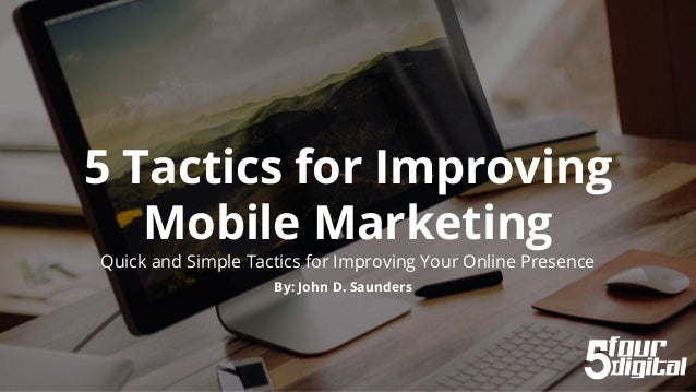 5 Tactics for Improving Mobile Marketing Quick and Simple Tactics for Improving Your Online Presence By: John D. Saunders