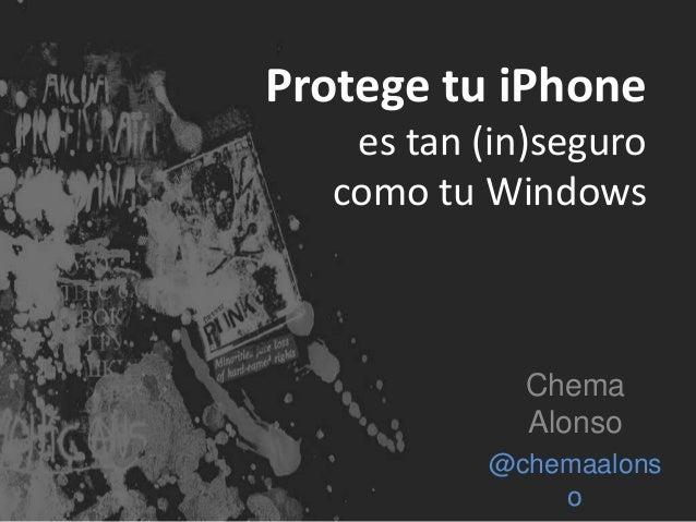 Protege tu iPhone  es tan (in)seguro  como tu Windows  Chema  Alonso  @chemaalons  o