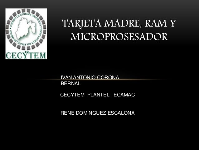 TARJETA MADRE, RAM Y MICROPROSESADOR IVAN ANTONIO CORONA BERNAL CECYTEM PLANTEL TECAMAC RENE DOMINGUEZ ESCALONA