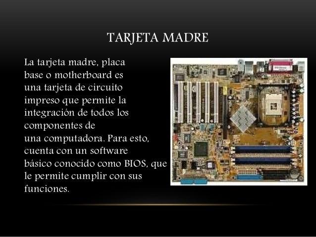 TARJETA MADRE La tarjeta madre, placa base o motherboard es una tarjeta de circuito impreso que permite la integración de ...