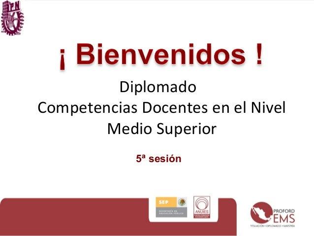 Diplomado Competencias Docentes en el Nivel Medio Superior 5ª sesión