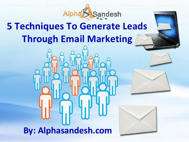5 Techniques To Generate Leads Through Email Marketing  By: Alphasandesh.com