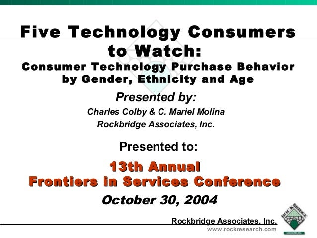Five Technology Consumers  Presented by:  Charles Colby & C. Mariel Molina  Rockbridge Associates, Inc.  13th AAnnnnuuaall...