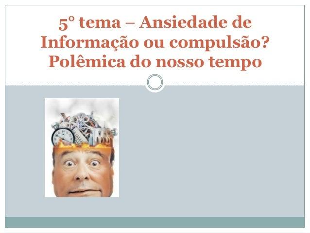 5° tema – Ansiedade deInformação ou compulsão? Polêmica do nosso tempo