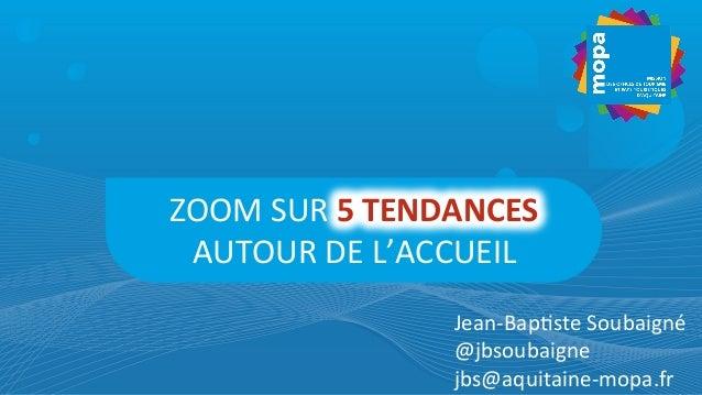 ZOOM  SUR  5  TENDANCES   AUTOUR  DE  L'ACCUEIL   Jean-‐Bap7ste  Soubaigné   @jbsoubaigne   jbs@aquit...