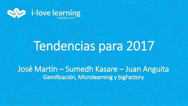Tendencias para 2017 José Martín – Sumedh Kasare – Juan Anguita Gamificación, Microlearning y bigFactory