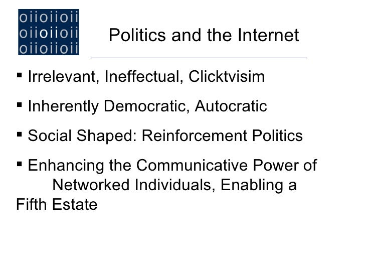 Politics and the Internet Irrelevant, Ineffectual, Clicktvisim Inherently Democratic, Autocratic Social Shaped: Reinfor...