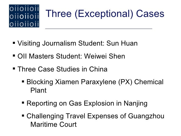 Three (Exceptional) Cases Visiting Journalism Student: Sun Huan OII Masters Student: Weiwei Shen Three Case Studies in ...