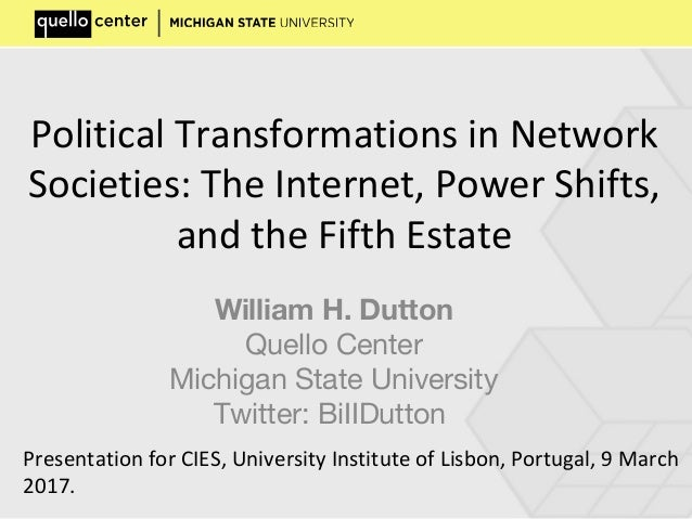 Political Transformations in Network Societies: The Internet, Power Shifts, and the Fifth Estate William H. Dutton Quello ...