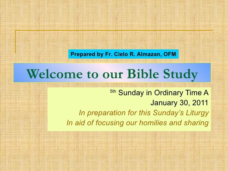 Welcome to our Bible Study 5th  Sunday in Ordinary Time A January 30, 2011 In preparation for this Sunday's Liturgy In aid...