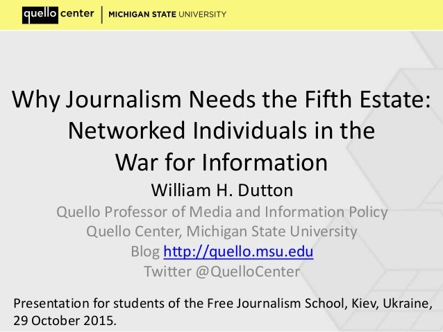 Why Journalism Needs the Fifth Estate: Networked Individuals in the War for Information William H. Dutton Quello Professor...