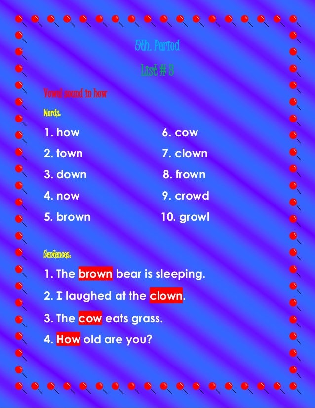 5th. Period List # 3 Vowel sound in how Words: 1. how 6. cow 2. town 7. clown 3. down 8. frown 4. now 9. crowd 5. brown 10...