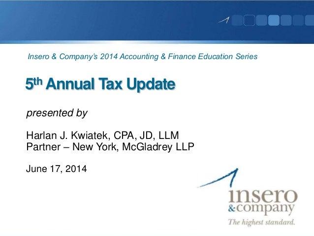 5th Annual Tax Update presented by Harlan J. Kwiatek, CPA, JD, LLM Partner – New York, McGladrey LLP June 17, 2014 Insero ...