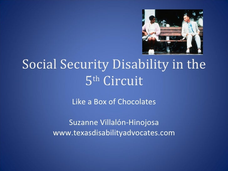 Social Security Disability in the 5 th  Circuit Like a Box of Chocolates Suzanne Villalón-Hinojosa www.texasdisabilityadvo...
