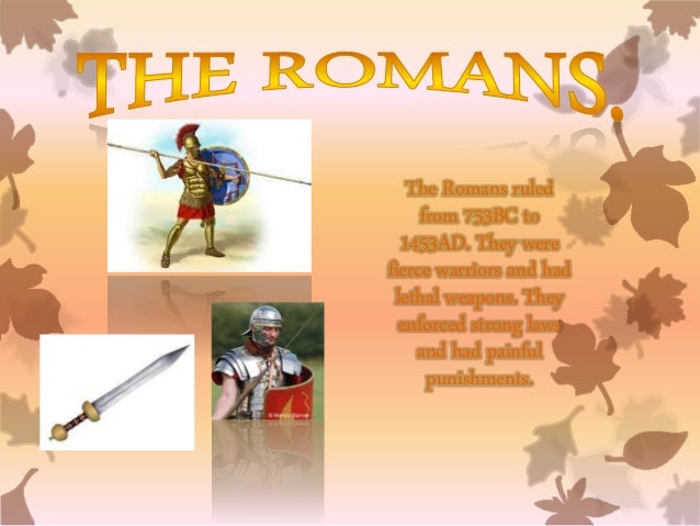 The Romans ruled from 753BC to 1453AD. They were fierce warriors and had lethal weapons. They enforced strong laws and had...