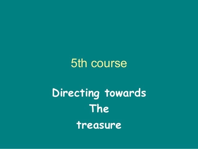 5th course Directing towards The treasure