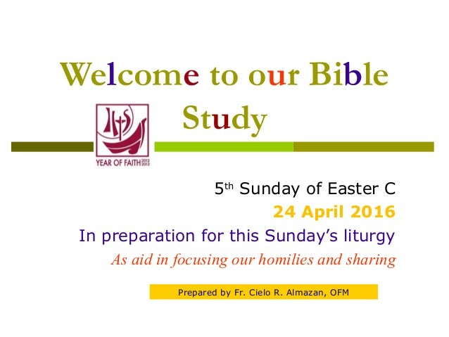 Welcome to our Bible Study 5th Sunday of Easter C 24 April 2016 In preparation for this Sunday's liturgy As aid in focusin...
