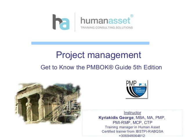 Project management Get to Know the PMBOK® Guide 5th Edition Instructor Kyriakidis George, MBA, MA, PMP, PMI-RMP, MCP, CTP ...