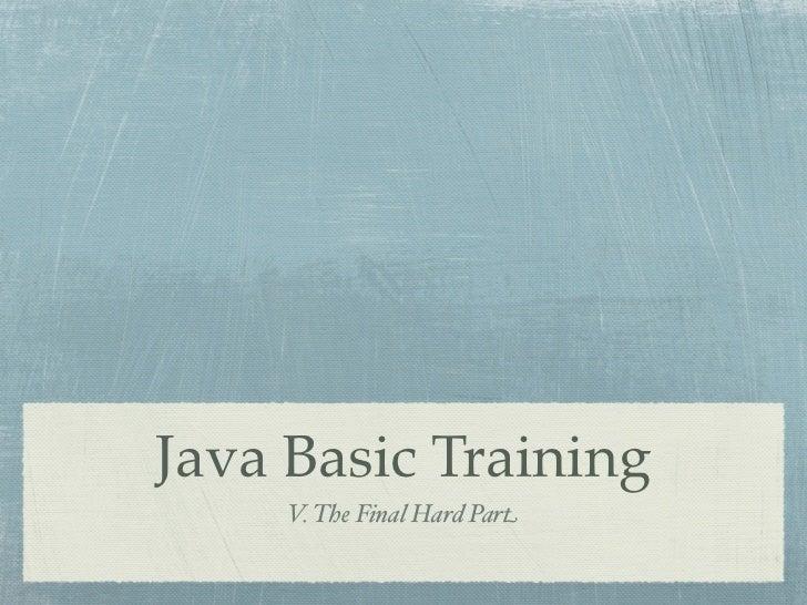 Java Basic Training     V. The Final Hard Part