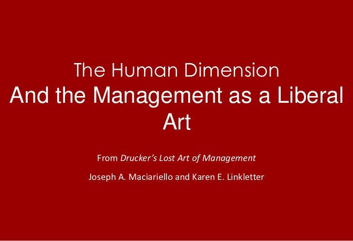 The Human DimensionAnd the Management as a Liberal Art<br />From Drucker's Lost Art of Management<br />Joseph A. Maciariel...