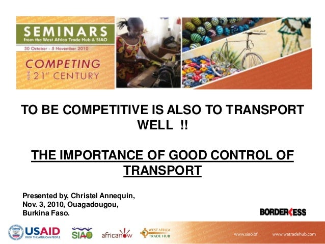 TO BE COMPETITIVE IS ALSO TO TRANSPORT WELL !! THE IMPORTANCE OF GOOD CONTROL OF TRANSPORT Presented by, Christel Annequin...