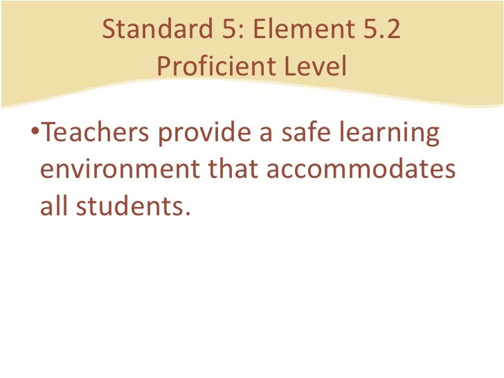 Standard 5: Element 5.2ProficientLevel<br />Teachersprovide a safelearningenvironmentthataccommodates all students.<br />