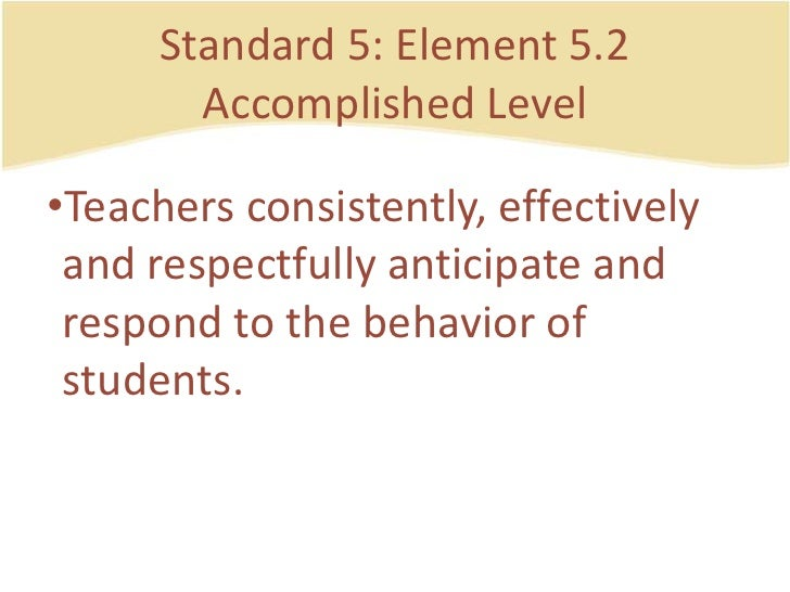 Standard 5: Element 5.2AccomplishedLevel<br />Teachersconsistently, effectively and respectfullyanticipate and respond to ...