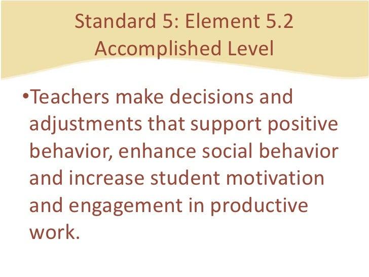 Standard 5: Element 5.2AccomplishedLevel<br />Teachersmakedecisions and adjustmentsthat support positive behavior, enhance...