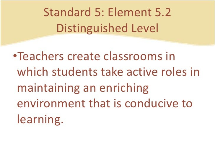 Standard 5: Element 5.2DistinguishedLevel<br />Teacherscreateclassrooms in whichstudentstake active roles in maintaining a...