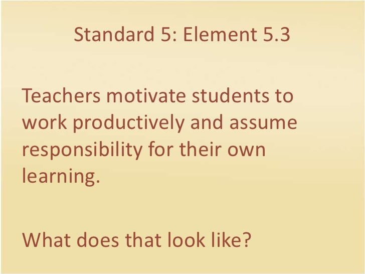 Standard 5: Element 5.3<br />Teachersmotivatestudents to workproductively and assume responsibility for theirownlearning.<...