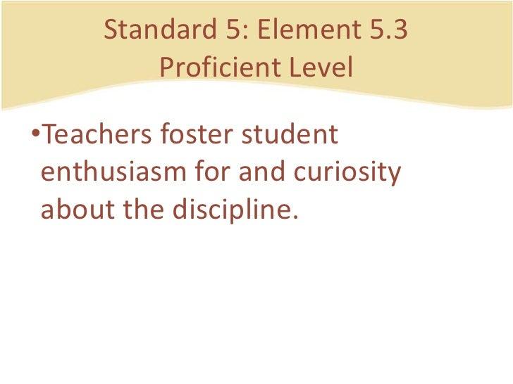Standard 5: Element 5.3ProficientLevel<br />Teachersfosterstudententhusiasm for and curiosity about the discipline.<br />
