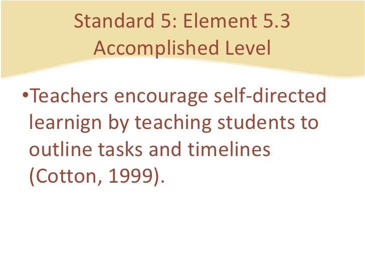 Standard 5: Element 5.3AccomplishedLevel<br />Teachers encourage self-directedlearnign by teachingstudents to outlinetasks...