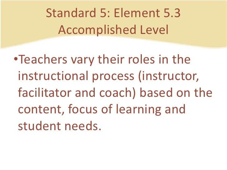 Standard 5: Element 5.3AccomplishedLevel<br />Teachersvarytheirroles in the instructionalprocess (instructor, facilitator ...